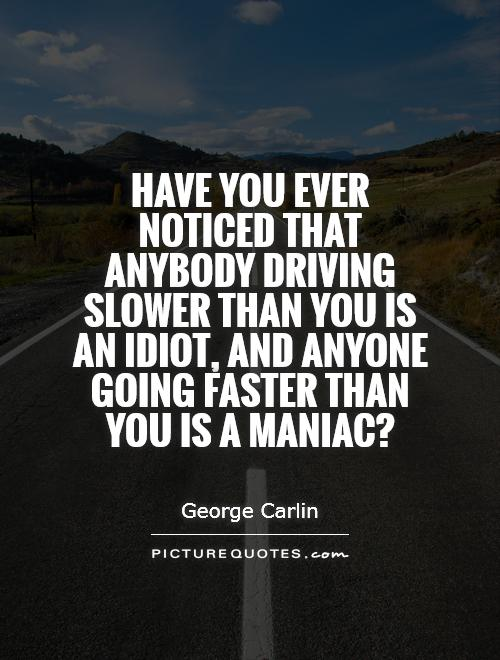 have-you-ever-noticed-that-anybody-driving-slower-than-you-is-an-idiot-and-anyone-going-faster-than-quote-1